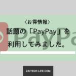 話題の電子決済サービス「PayPay」を利用してみた。(ムダの無い使い方を伝授!)